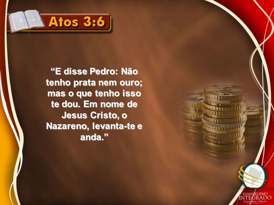 E disse Pedro: Não tenho prata nem ouro; mas o que tenho isso te dou