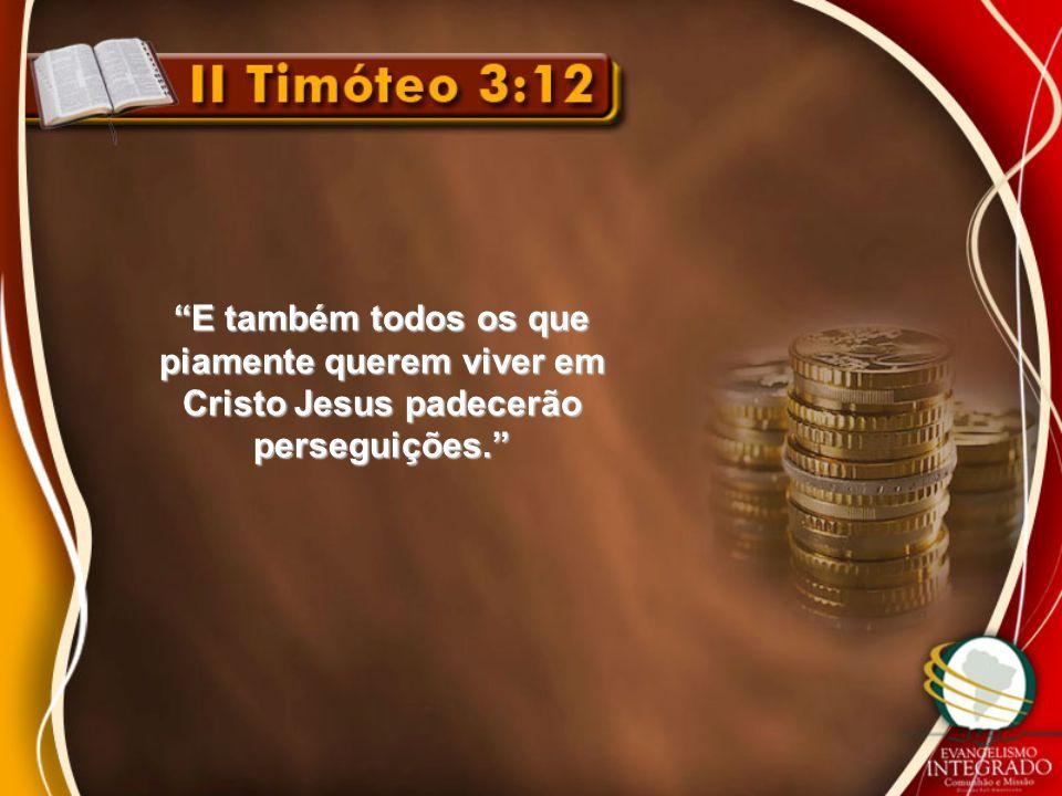 E também todos os que piamente querem viver em Cristo Jesus padecerão perseguições.