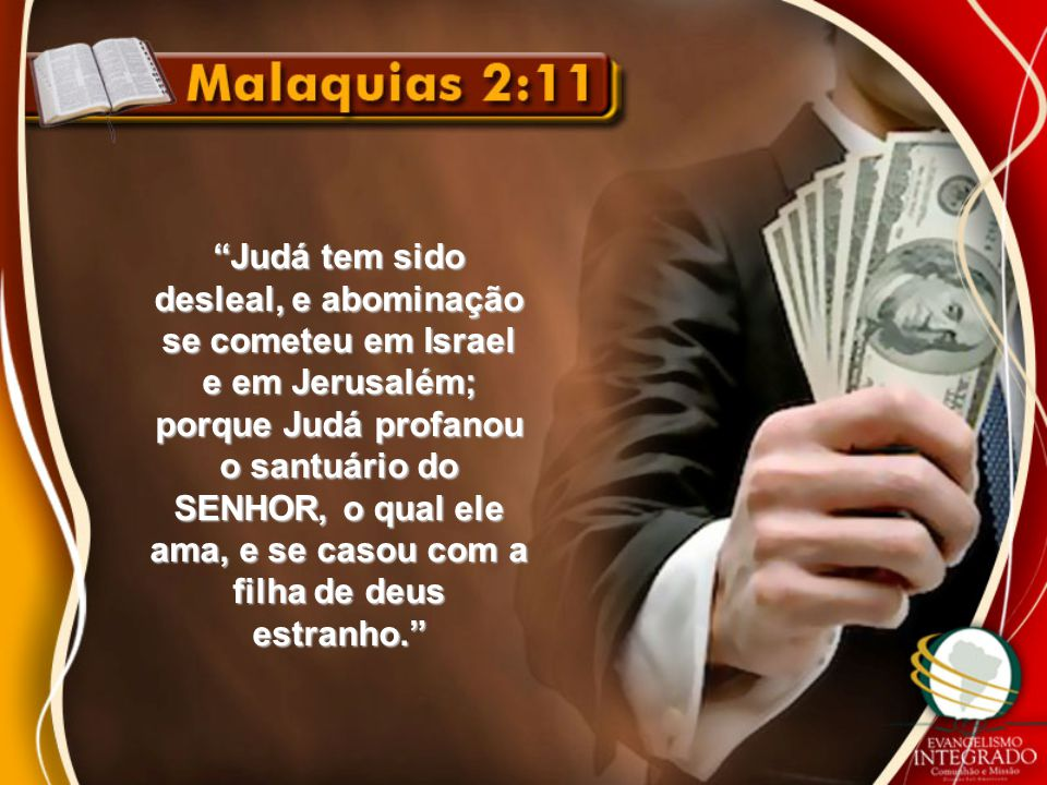 Judá tem sido desleal, e abominação se cometeu em Israel e em Jerusalém; porque Judá profanou o santuário do SENHOR, o qual ele ama, e se casou com a filha de deus estranho.