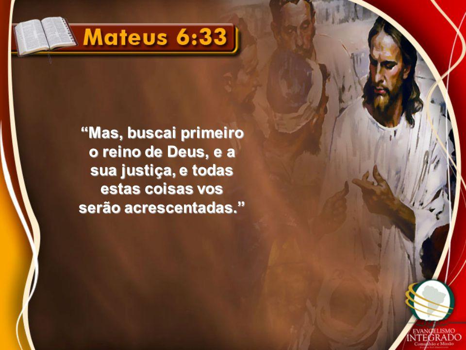 Mas, buscai primeiro o reino de Deus, e a sua justiça, e todas estas coisas vos serão acrescentadas.