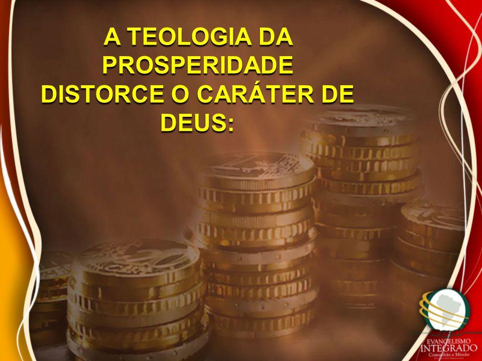A TEOLOGIA DA PROSPERIDADE DISTORCE O CARÁTER DE DEUS: