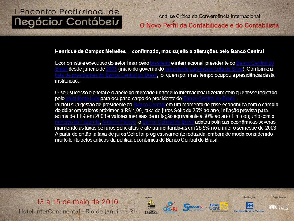 Henrique de Campos Meirelles – confirmado, mas sujeito a alterações pelo Banco Central