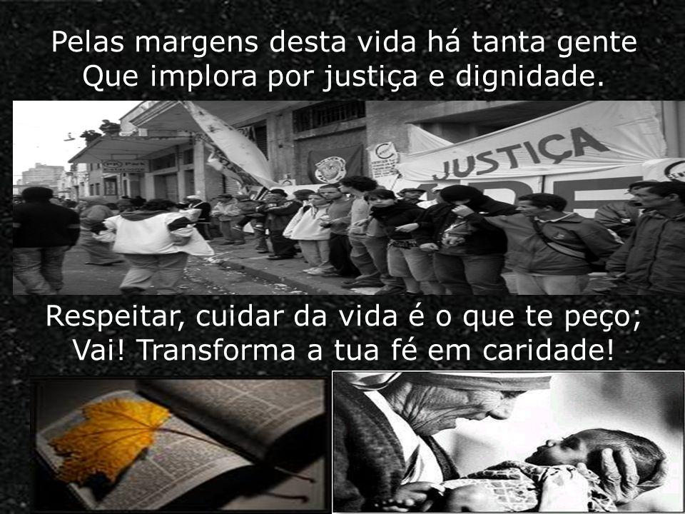 Pelas margens desta vida há tanta gente Que implora por justiça e dignidade.