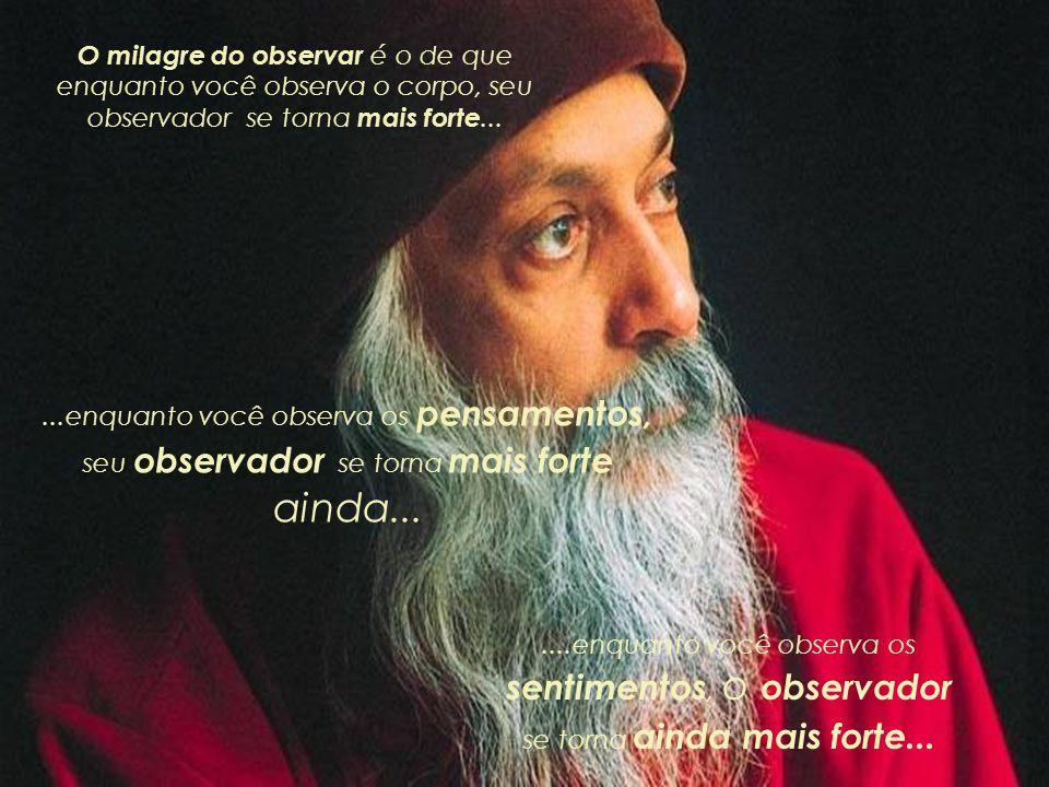 O milagre do observar é o de que enquanto você observa o corpo, seu observador se torna mais forte...