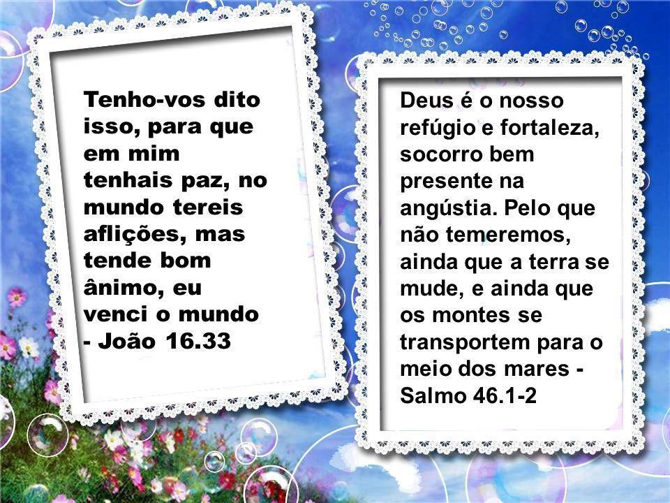 Tenho-vos dito isso, para que em mim tenhais paz, no mundo tereis aflições, mas tende bom ânimo, eu venci o mundo - João 16.33