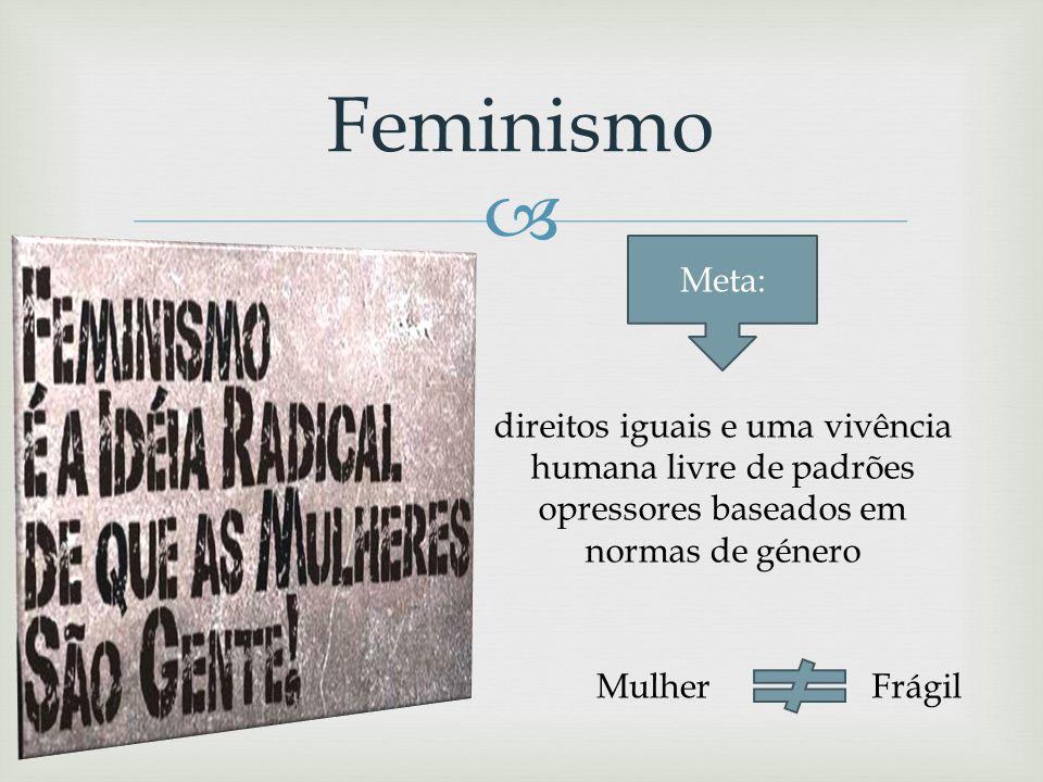Feminismo Meta: direitos iguais e uma vivência humana livre de padrões opressores baseados em normas de género.