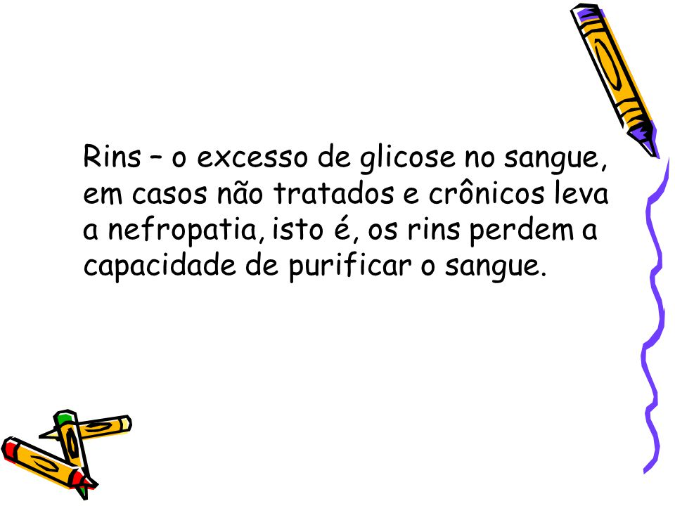 Rins – o excesso de glicose no sangue, em casos não tratados e crônicos leva a nefropatia, isto é, os rins perdem a capacidade de purificar o sangue.