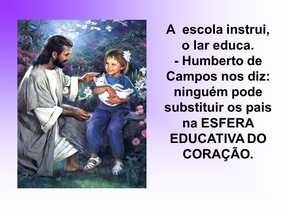 A escola instrui, o lar educa.
