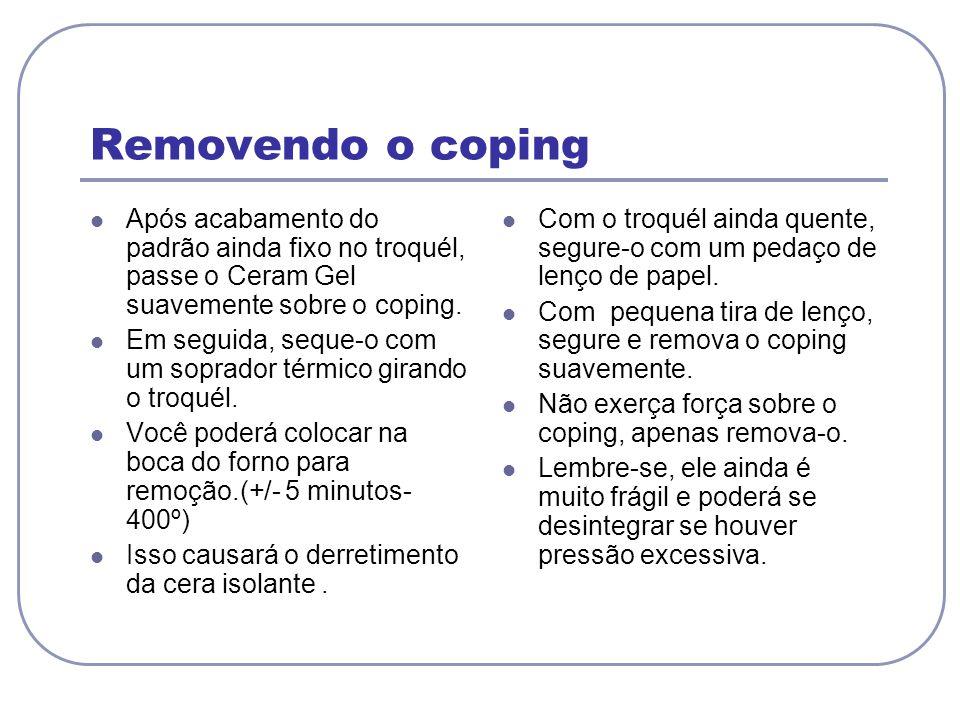 Removendo o coping Após acabamento do padrão ainda fixo no troquél, passe o Ceram Gel suavemente sobre o coping.