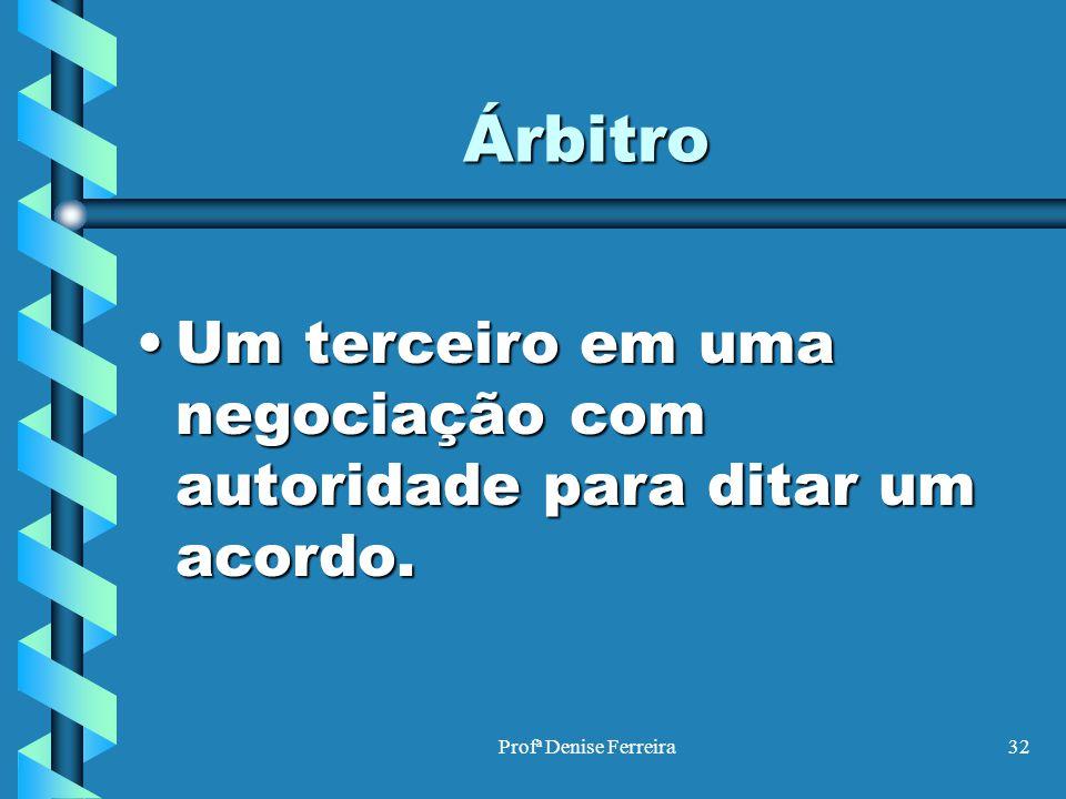 Árbitro Um terceiro em uma negociação com autoridade para ditar um acordo. Profª Denise Ferreira