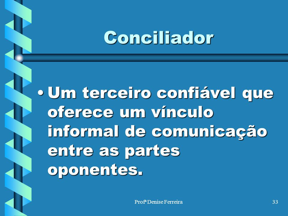 Conciliador Um terceiro confiável que oferece um vínculo informal de comunicação entre as partes oponentes.