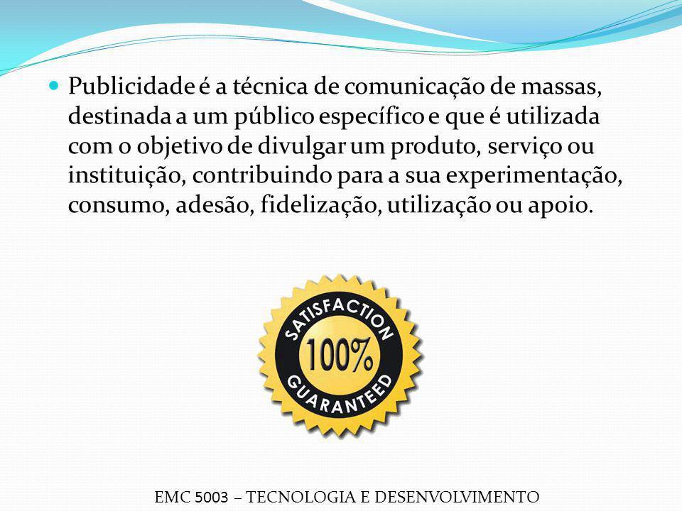 Publicidade é a técnica de comunicação de massas, destinada a um público específico e que é utilizada com o objetivo de divulgar um produto, serviço ou instituição, contribuindo para a sua experimentação, consumo, adesão, fidelização, utilização ou apoio.