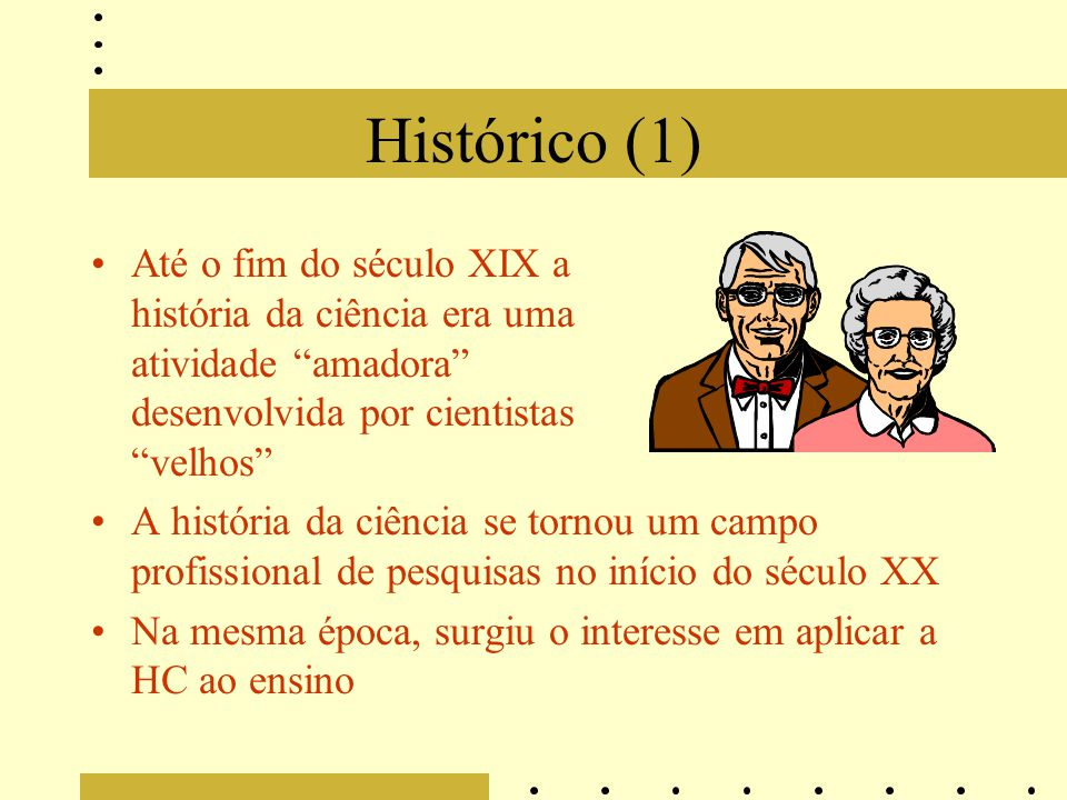 Histórico (1) Até o fim do século XIX a história da ciência era uma atividade amadora desenvolvida por cientistas velhos