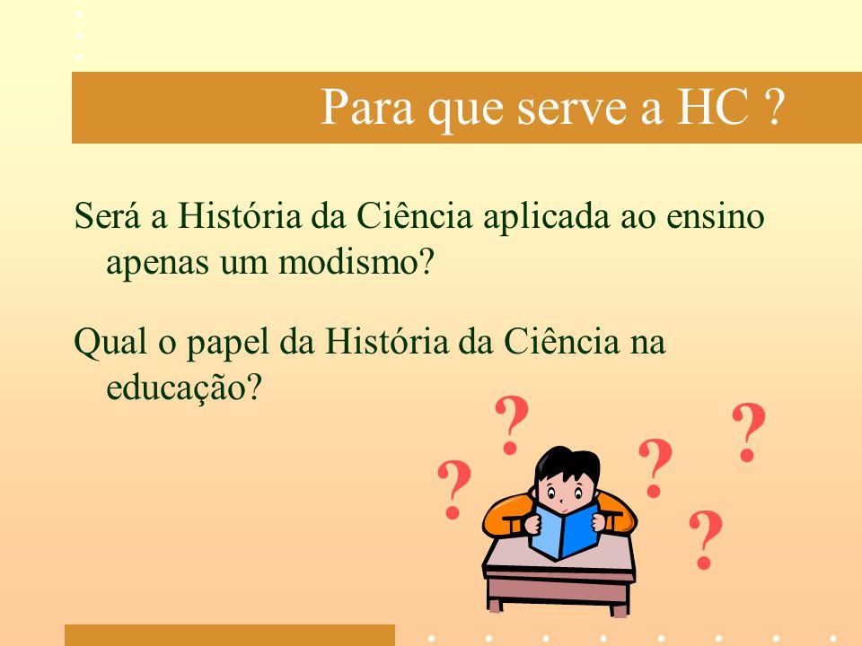 Para que serve a HC Será a História da Ciência aplicada ao ensino apenas um modismo Qual o papel da História da Ciência na educação