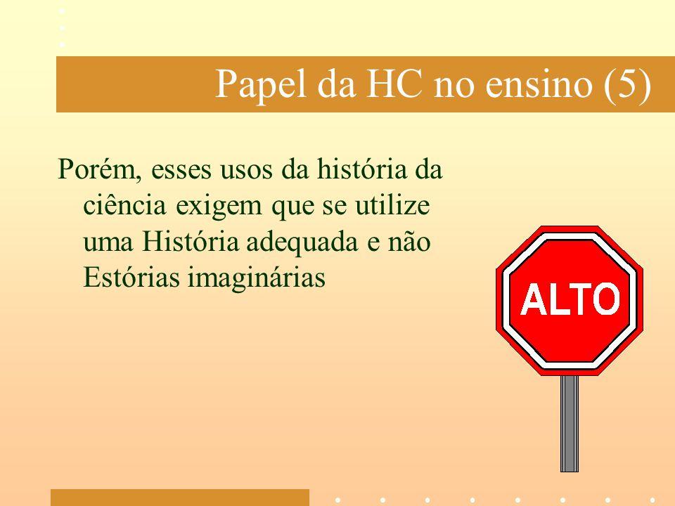 Papel da HC no ensino (5) Porém, esses usos da história da ciência exigem que se utilize uma História adequada e não Estórias imaginárias.