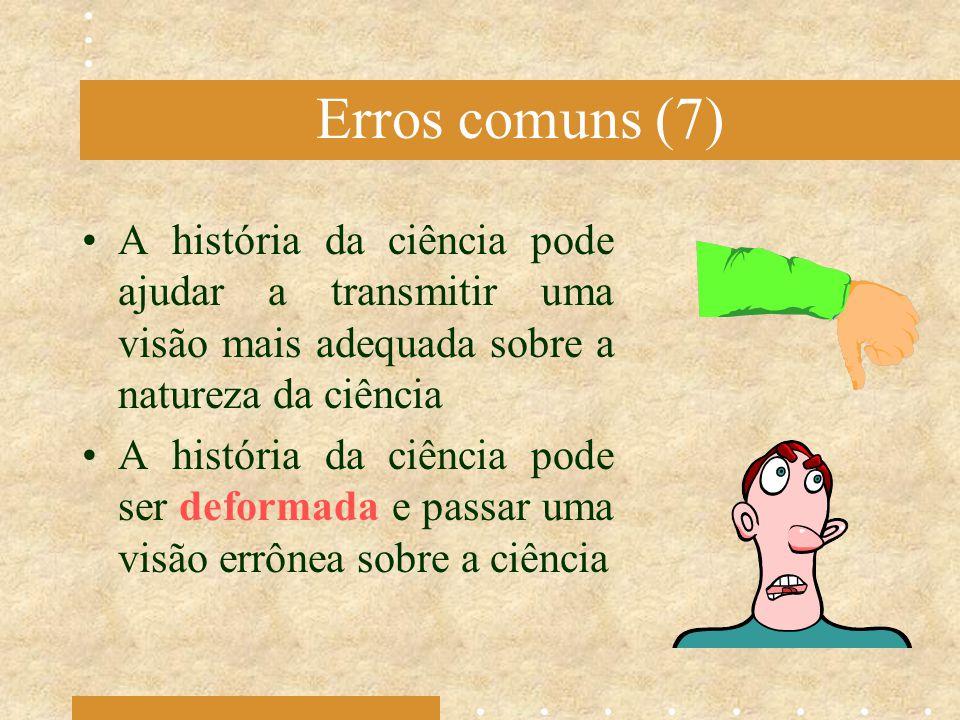 Erros comuns (7) A história da ciência pode ajudar a transmitir uma visão mais adequada sobre a natureza da ciência.