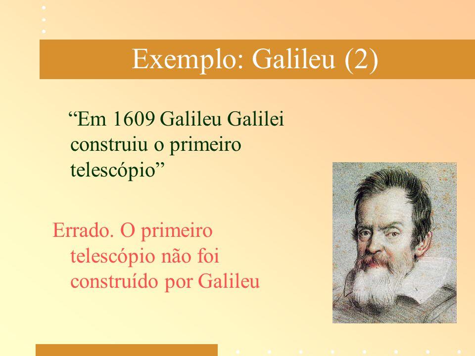 Exemplo: Galileu (2) Em 1609 Galileu Galilei construiu o primeiro telescópio Errado.
