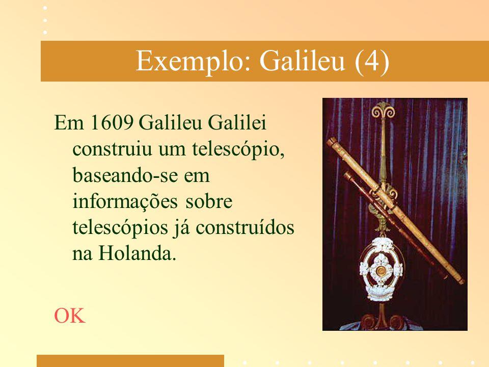 Exemplo: Galileu (4) Em 1609 Galileu Galilei construiu um telescópio, baseando-se em informações sobre telescópios já construídos na Holanda.