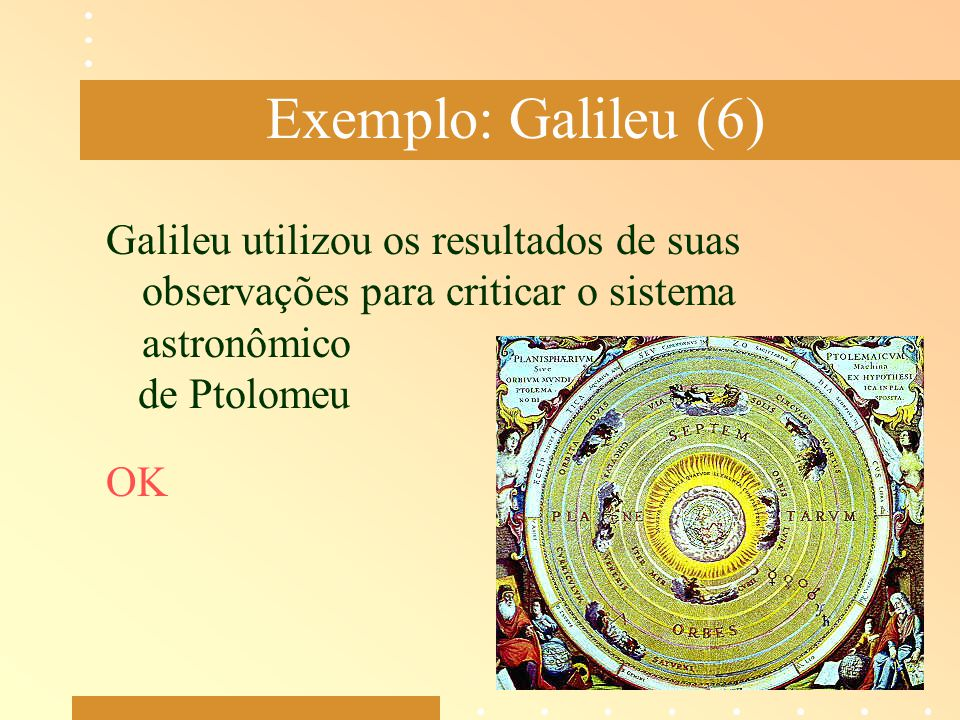 Exemplo: Galileu (6) Galileu utilizou os resultados de suas observações para criticar o sistema astronômico.