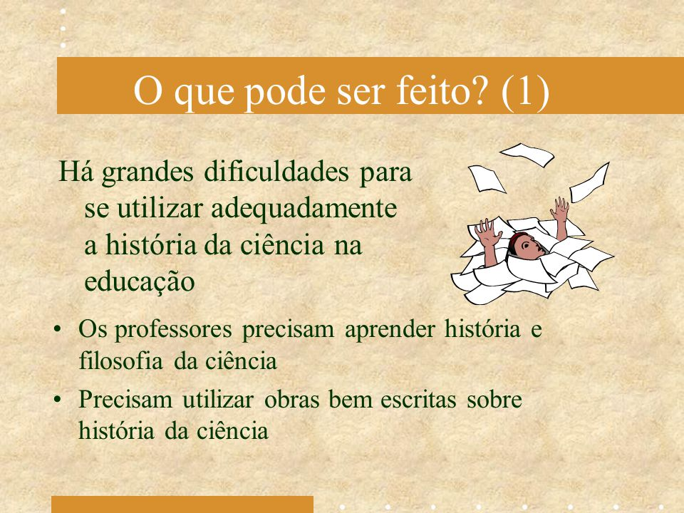 O que pode ser feito (1) Há grandes dificuldades para se utilizar adequadamente a história da ciência na educação.