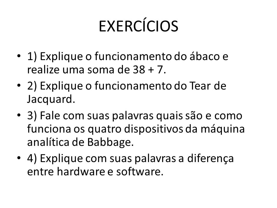 EXERCÍCIOS 1) Explique o funcionamento do ábaco e realize uma soma de 38 + 7. 2) Explique o funcionamento do Tear de Jacquard.