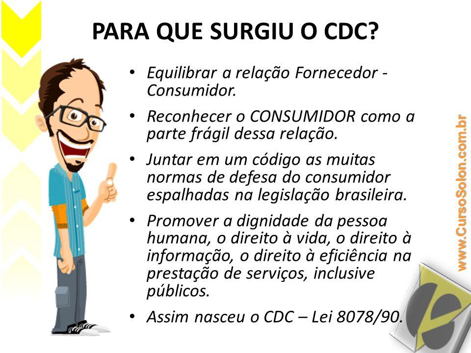 PARA QUE SURGIU O CDC Equilibrar a relação Fornecedor - Consumidor.
