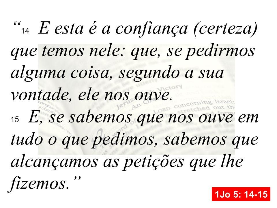 14 E esta é a confiança (certeza) que temos nele: que, se pedirmos alguma coisa, segundo a sua vontade, ele nos ouve.
