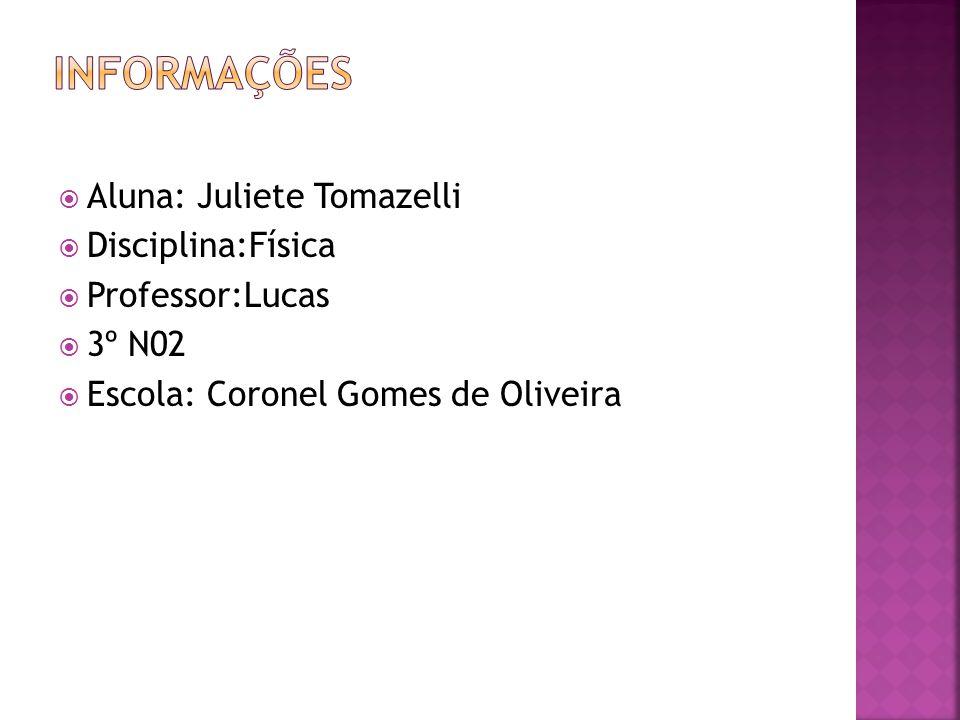 Informações Aluna: Juliete Tomazelli Disciplina:Física Professor:Lucas