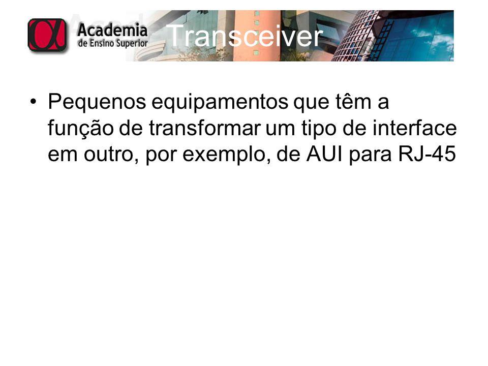 Transceiver Pequenos equipamentos que têm a função de transformar um tipo de interface em outro, por exemplo, de AUI para RJ-45.