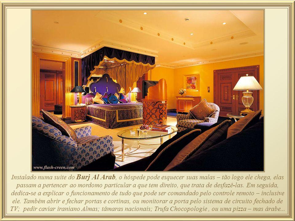 Instalado numa suite do Burj Al Arab, o hóspede pode esquecer suas malas – tão logo ele chega, elas passam a pertencer ao mordomo particular a que tem direito, que trata de desfazê-las.