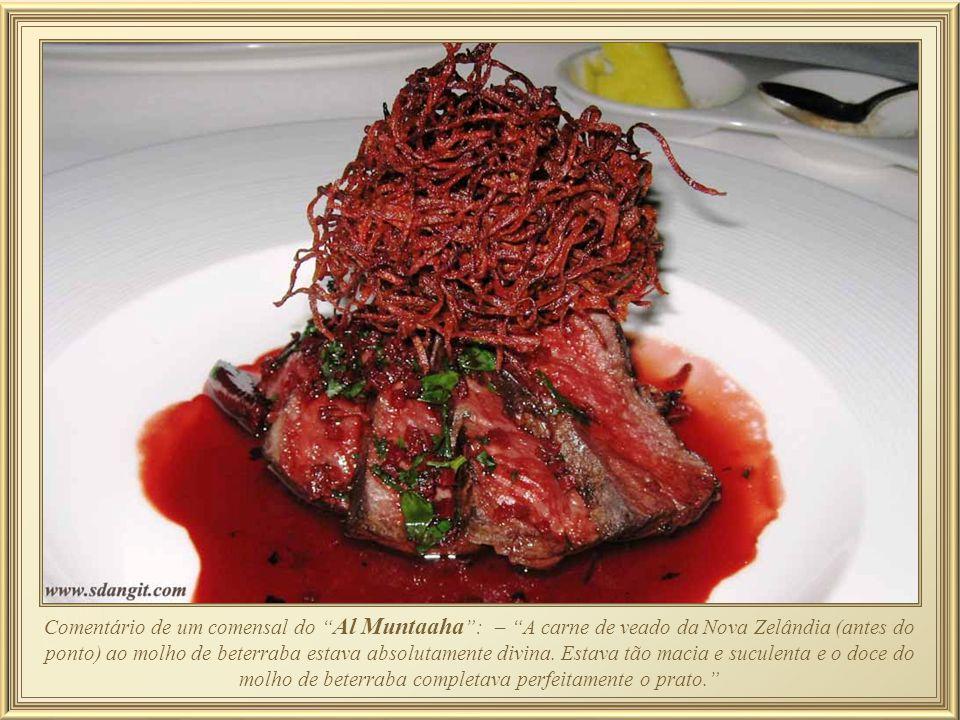 Comentário de um comensal do Al Muntaaha : – A carne de veado da Nova Zelândia (antes do ponto) ao molho de beterraba estava absolutamente divina.