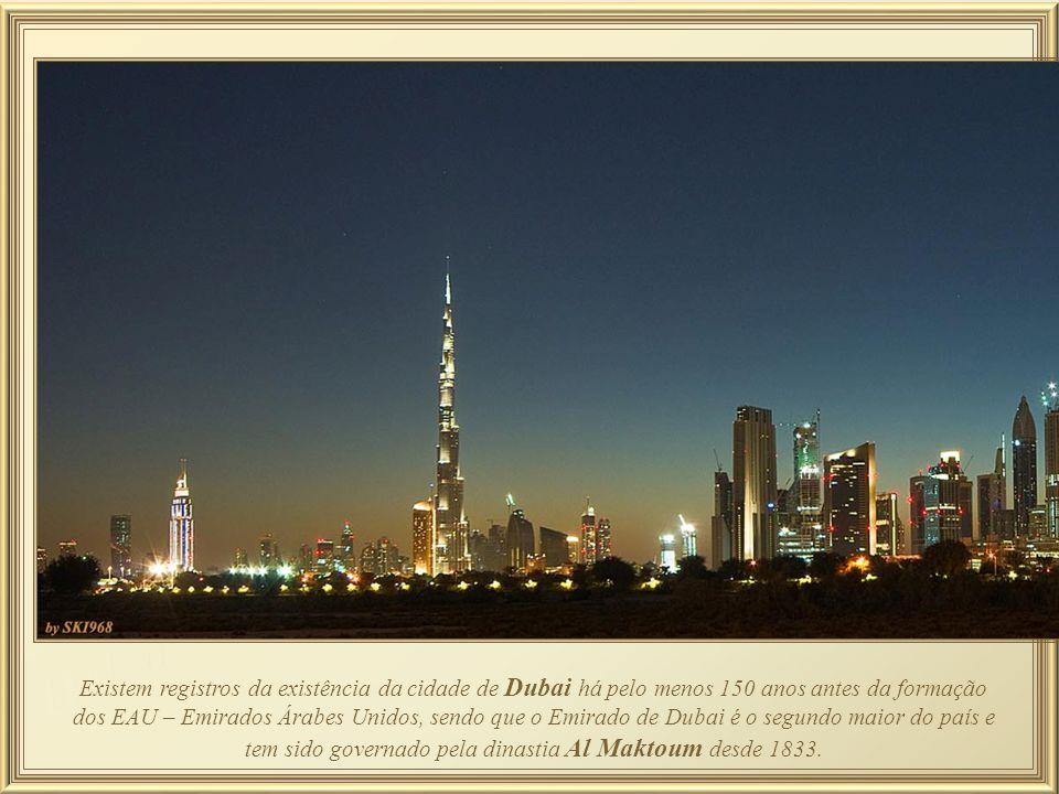 Existem registros da existência da cidade de Dubai há pelo menos 150 anos antes da formação dos EAU – Emirados Árabes Unidos, sendo que o Emirado de Dubai é o segundo maior do país e tem sido governado pela dinastia Al Maktoum desde 1833.
