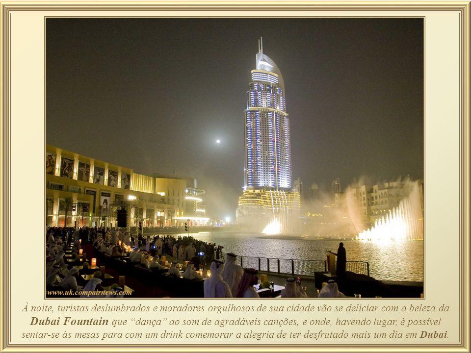 À noite, turistas deslumbrados e moradores orgulhosos de sua cidade vão se deliciar com a beleza da Dubai Fountain que dança ao som de agradáveis canções, e onde, havendo lugar, é possível sentar-se às mesas para com um drink comemorar a alegria de ter desfrutado mais um dia em Dubai.