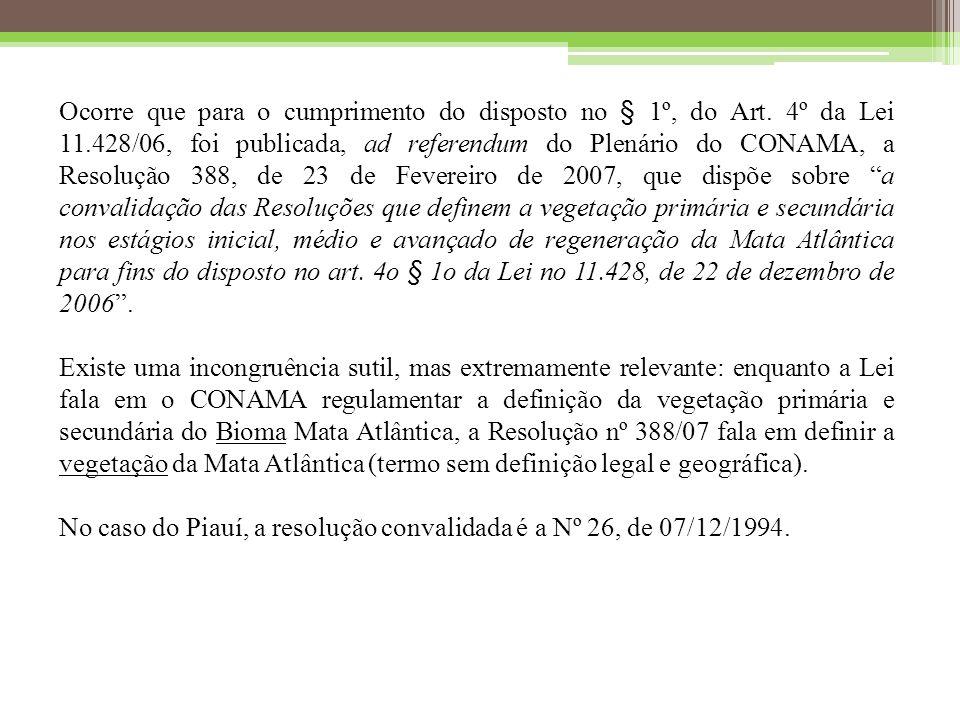 Ocorre que para o cumprimento do disposto no § 1º, do Art. 4º da Lei 11.428/06, foi publicada, ad referendum do Plenário do CONAMA, a Resolução 388, de 23 de Fevereiro de 2007, que dispõe sobre a convalidação das Resoluções que definem a vegetação primária e secundária nos estágios inicial, médio e avançado de regeneração da Mata Atlântica para fins do disposto no art. 4o § 1o da Lei no 11.428, de 22 de dezembro de 2006 .