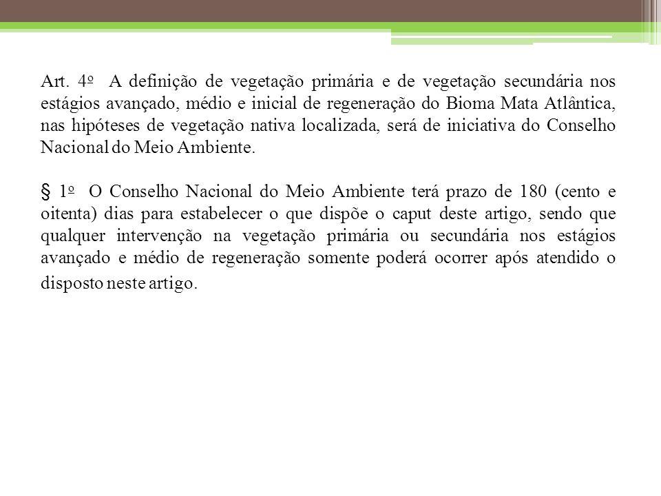 Art. 4o A definição de vegetação primária e de vegetação secundária nos estágios avançado, médio e inicial de regeneração do Bioma Mata Atlântica, nas hipóteses de vegetação nativa localizada, será de iniciativa do Conselho Nacional do Meio Ambiente.