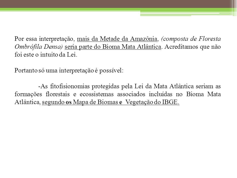 Por essa interpretação, mais da Metade da Amazônia, (composta de Floresta Ombrófila Densa) seria parte do Bioma Mata Atlântica. Acreditamos que não foi este o intuito da Lei.