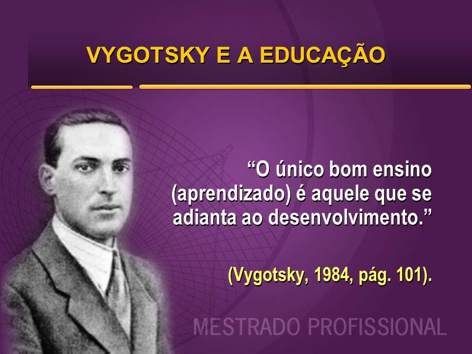VYGOTSKY E A EDUCAÇÃO O único bom ensino (aprendizado) é aquele que se adianta ao desenvolvimento.