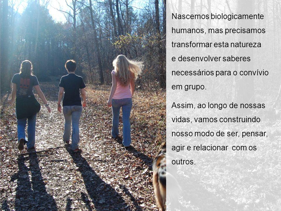 Nascemos biologicamente humanos, mas precisamos transformar esta natureza e desenvolver saberes necessários para o convívio em grupo.