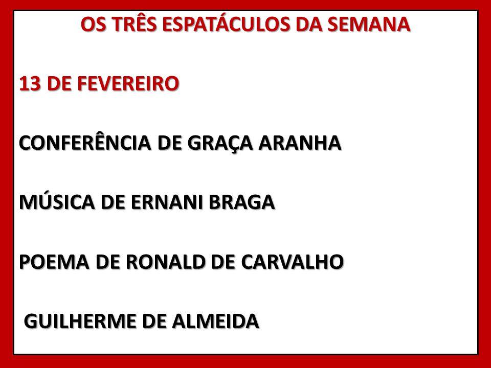 OS TRÊS ESPATÁCULOS DA SEMANA 13 DE FEVEREIRO CONFERÊNCIA DE GRAÇA ARANHA MÚSICA DE ERNANI BRAGA POEMA DE RONALD DE CARVALHO GUILHERME DE ALMEIDA