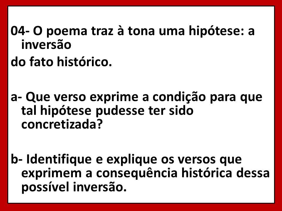 04- O poema traz à tona uma hipótese: a inversão do fato histórico