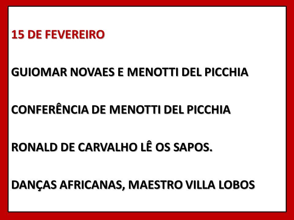 15 DE FEVEREIRO GUIOMAR NOVAES E MENOTTI DEL PICCHIA CONFERÊNCIA DE MENOTTI DEL PICCHIA RONALD DE CARVALHO LÊ OS SAPOS.