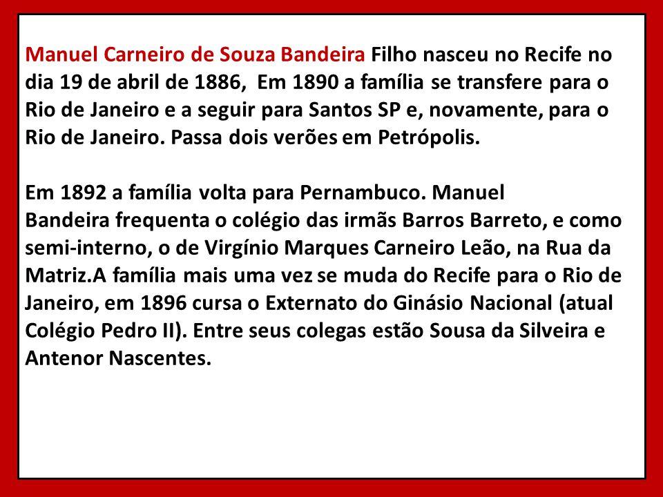 Manuel Carneiro de Souza Bandeira Filho nasceu no Recife no dia 19 de abril de 1886, Em 1890 a família se transfere para o Rio de Janeiro e a seguir para Santos SP e, novamente, para o Rio de Janeiro.