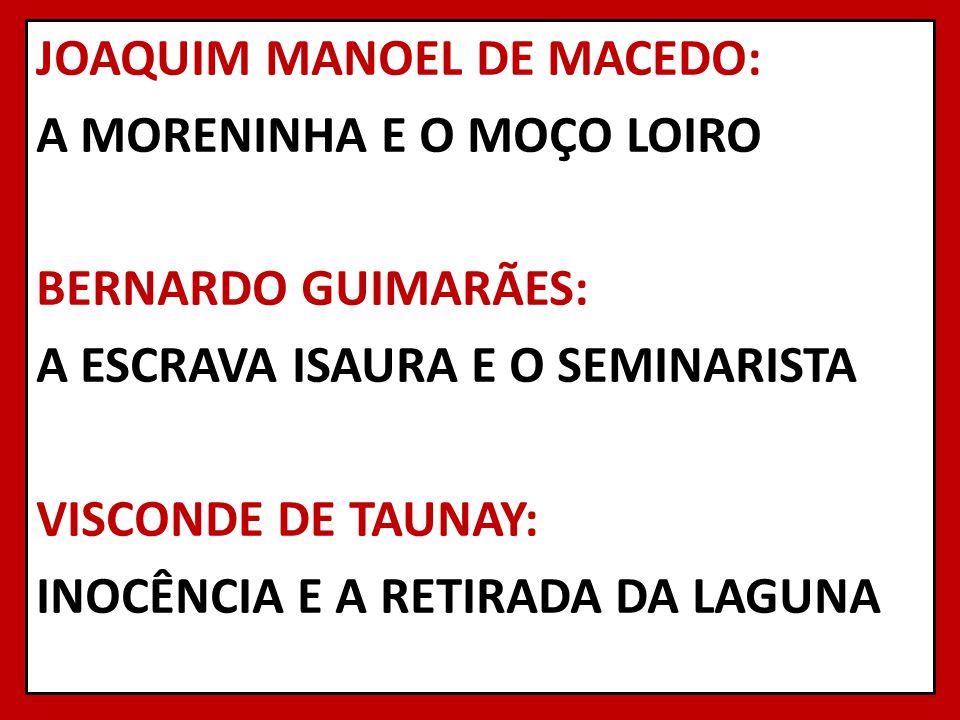 JOAQUIM MANOEL DE MACEDO: A MORENINHA E O MOÇO LOIRO BERNARDO GUIMARÃES: A ESCRAVA ISAURA E O SEMINARISTA VISCONDE DE TAUNAY: INOCÊNCIA E A RETIRADA DA LAGUNA
