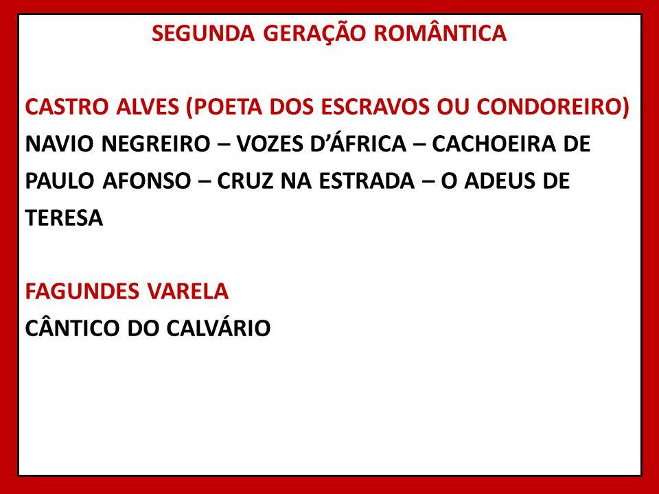 SEGUNDA GERAÇÃO ROMÂNTICA CASTRO ALVES (POETA DOS ESCRAVOS OU CONDOREIRO) NAVIO NEGREIRO – VOZES D'ÁFRICA – CACHOEIRA DE PAULO AFONSO – CRUZ NA ESTRADA – O ADEUS DE TERESA FAGUNDES VARELA CÂNTICO DO CALVÁRIO
