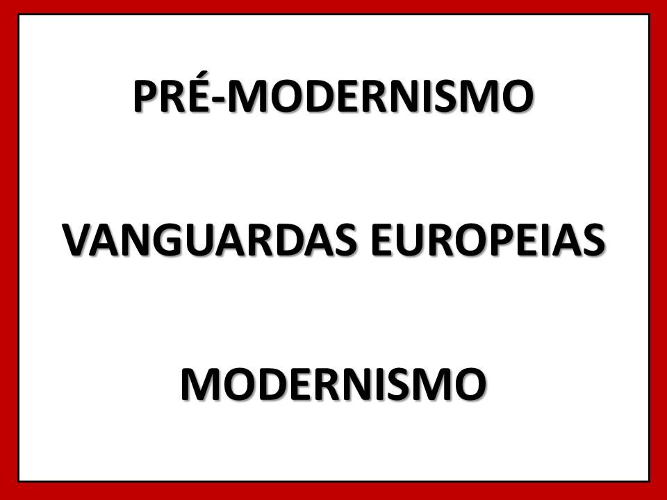 PRÉ-MODERNISMO VANGUARDAS EUROPEIAS MODERNISMO