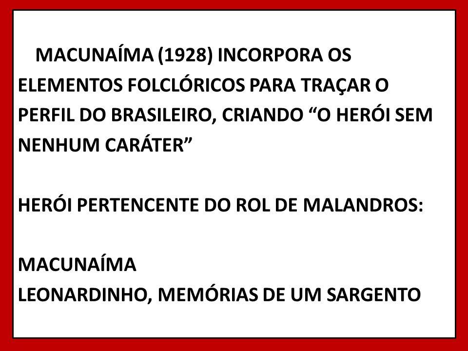 MACUNAÍMA (1928) INCORPORA OS ELEMENTOS FOLCLÓRICOS PARA TRAÇAR O PERFIL DO BRASILEIRO, CRIANDO O HERÓI SEM NENHUM CARÁTER HERÓI PERTENCENTE DO ROL DE MALANDROS: MACUNAÍMA LEONARDINHO, MEMÓRIAS DE UM SARGENTO