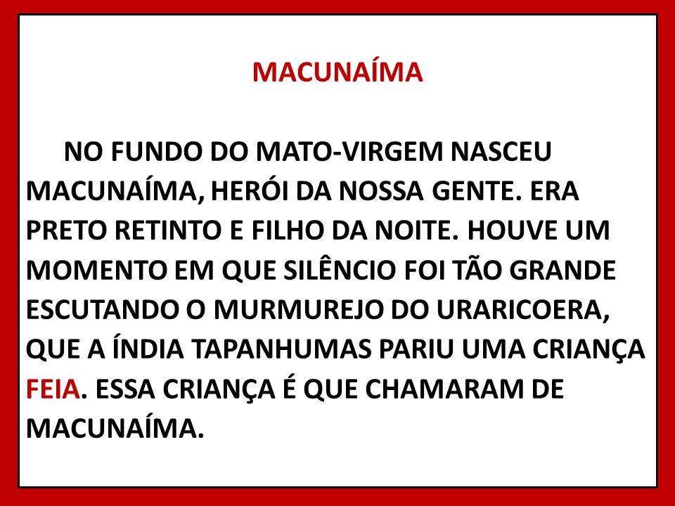 MACUNAÍMA NO FUNDO DO MATO-VIRGEM NASCEU MACUNAÍMA, HERÓI DA NOSSA GENTE.