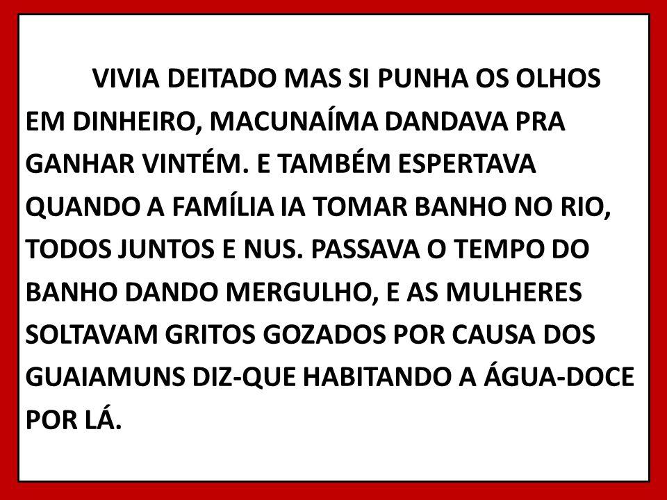 VIVIA DEITADO MAS SI PUNHA OS OLHOS EM DINHEIRO, MACUNAÍMA DANDAVA PRA GANHAR VINTÉM.