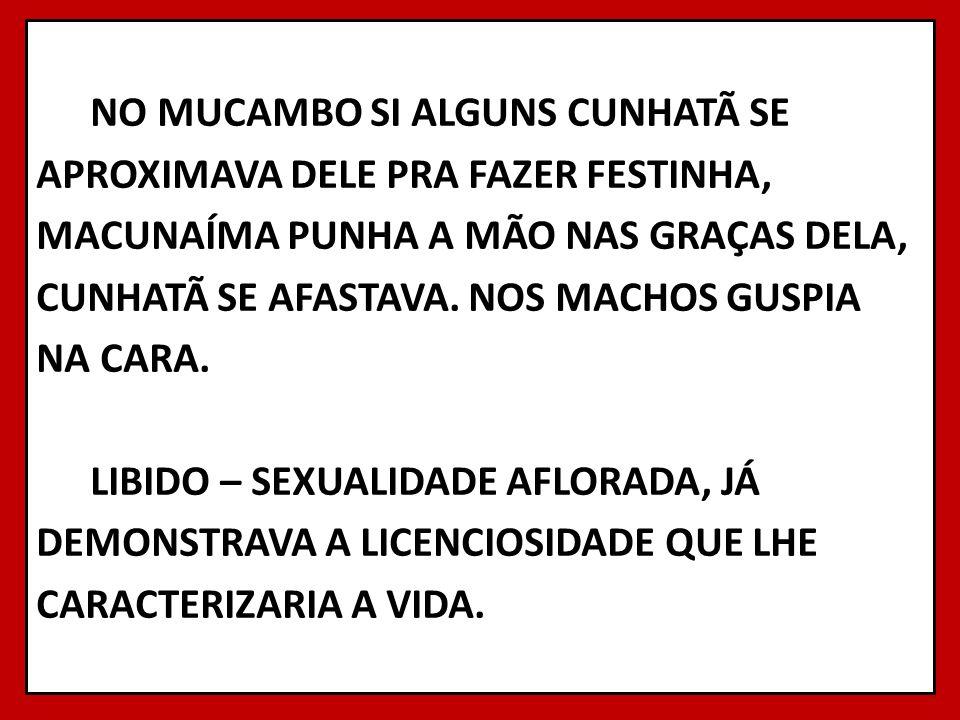 NO MUCAMBO SI ALGUNS CUNHATÃ SE APROXIMAVA DELE PRA FAZER FESTINHA, MACUNAÍMA PUNHA A MÃO NAS GRAÇAS DELA, CUNHATÃ SE AFASTAVA.