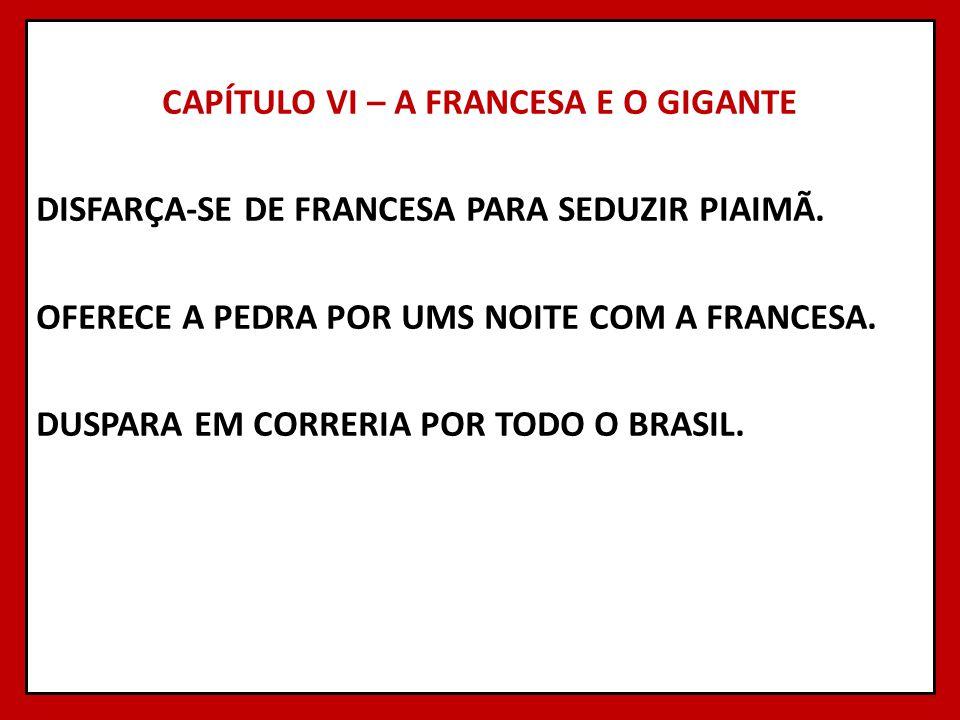 CAPÍTULO VI – A FRANCESA E O GIGANTE DISFARÇA-SE DE FRANCESA PARA SEDUZIR PIAIMÃ.